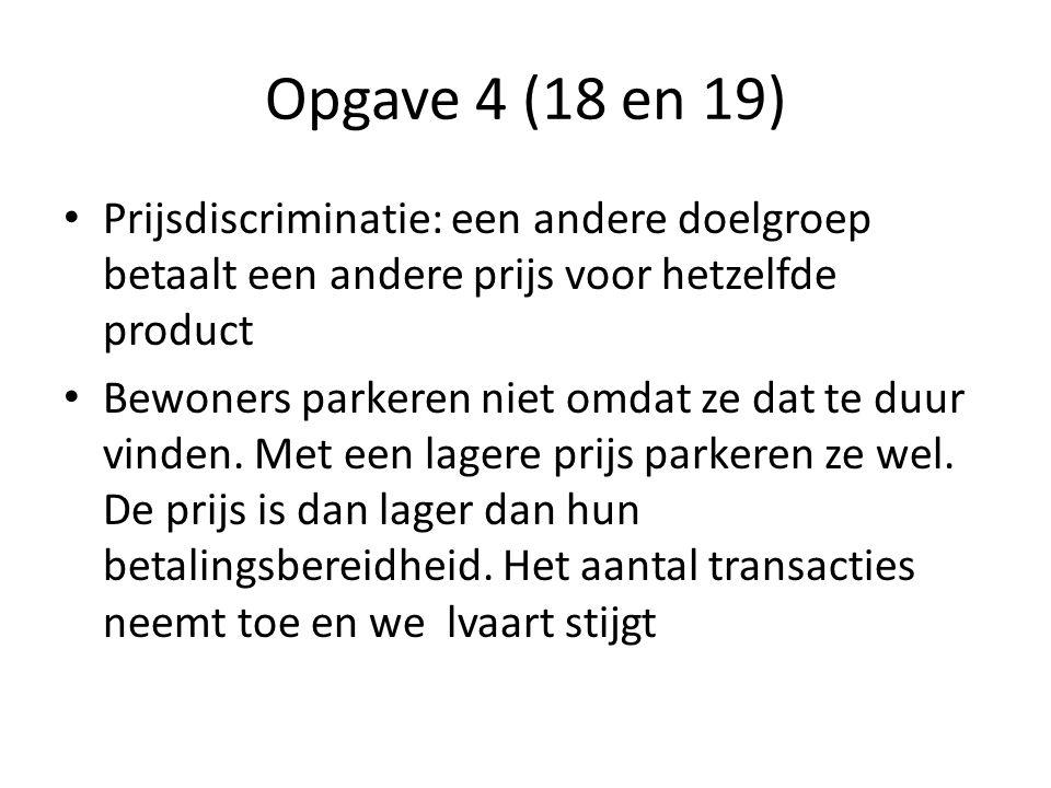 Opgave 4 (18 en 19) Prijsdiscriminatie: een andere doelgroep betaalt een andere prijs voor hetzelfde product Bewoners parkeren niet omdat ze dat te duur vinden.