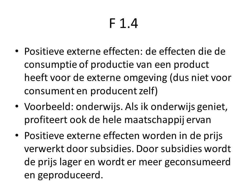 F 1.4 Positieve externe effecten: de effecten die de consumptie of productie van een product heeft voor de externe omgeving (dus niet voor consument en producent zelf) Voorbeeld: onderwijs.