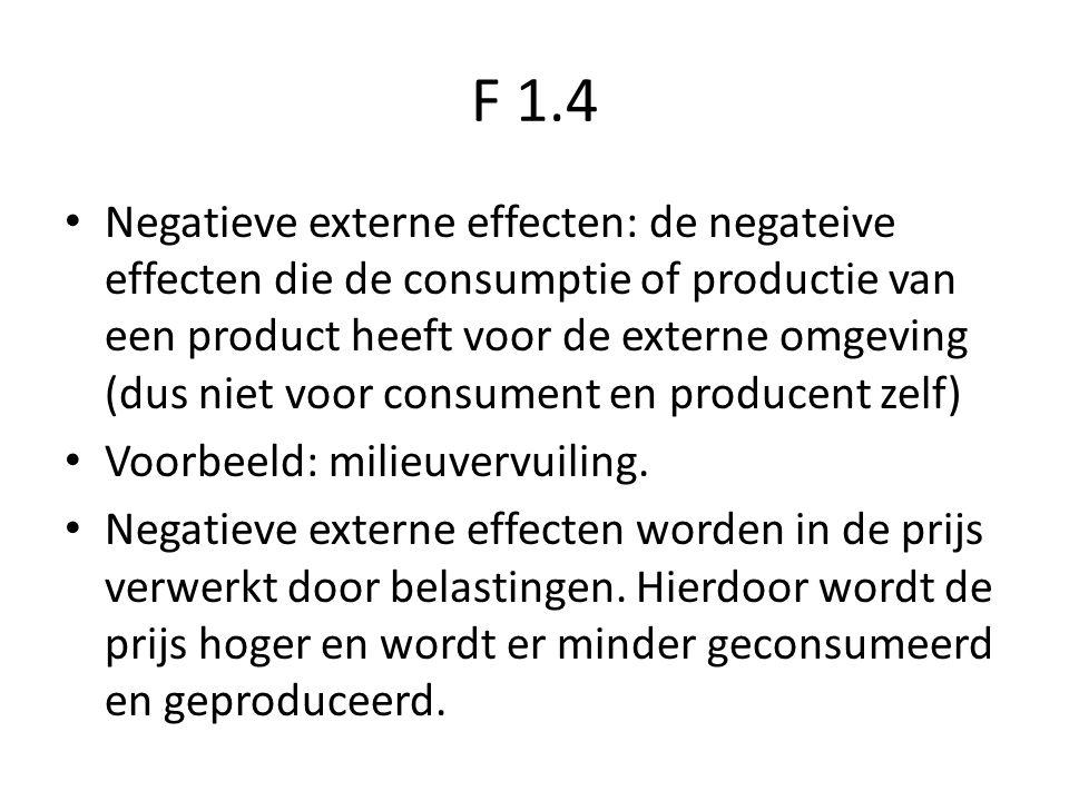 F 1.4 Negatieve externe effecten: de negateive effecten die de consumptie of productie van een product heeft voor de externe omgeving (dus niet voor consument en producent zelf) Voorbeeld: milieuvervuiling.