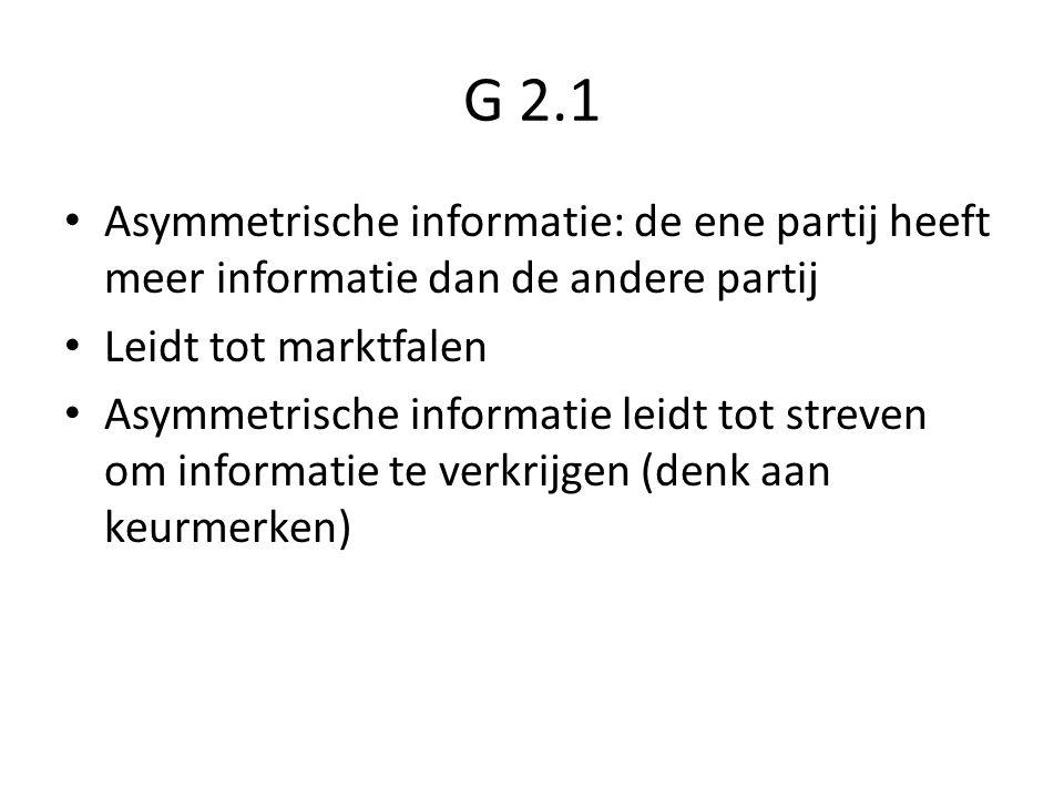 G 2.1 Asymmetrische informatie: de ene partij heeft meer informatie dan de andere partij Leidt tot marktfalen Asymmetrische informatie leidt tot streven om informatie te verkrijgen (denk aan keurmerken)