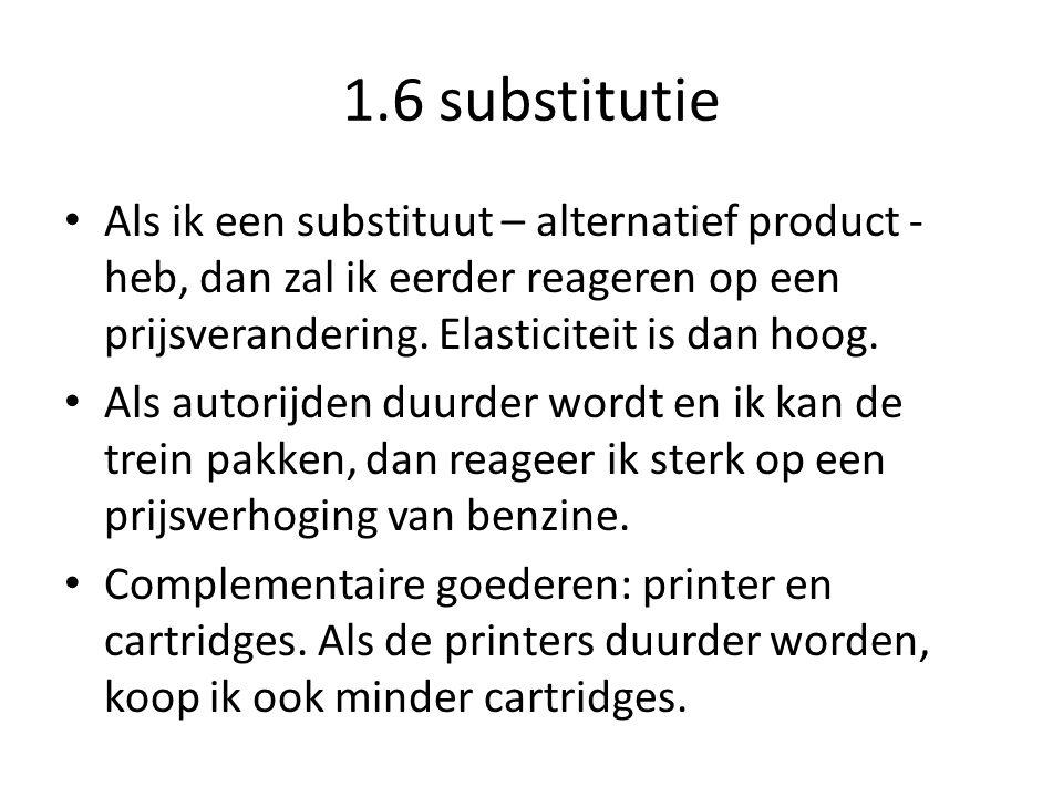 1.6 substitutie Als ik een substituut – alternatief product - heb, dan zal ik eerder reageren op een prijsverandering. Elasticiteit is dan hoog. Als a