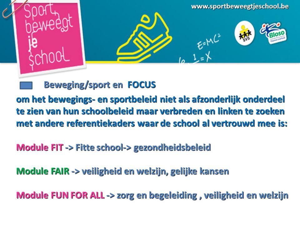 www.sportbeweegtjeschool.be Beweging/sport en FOCUS om het bewegings- en sportbeleid niet als afzonderlijk onderdeel te zien van hun schoolbeleid maar verbreden en linken te zoeken met andere referentiekaders waar de school al vertrouwd mee is: Module FIT -> Fitte school-> gezondheidsbeleid Module FAIR -> veiligheid en welzijn, gelijke kansen Module FUN FOR ALL -> zorg en begeleiding, veiligheid en welzijn