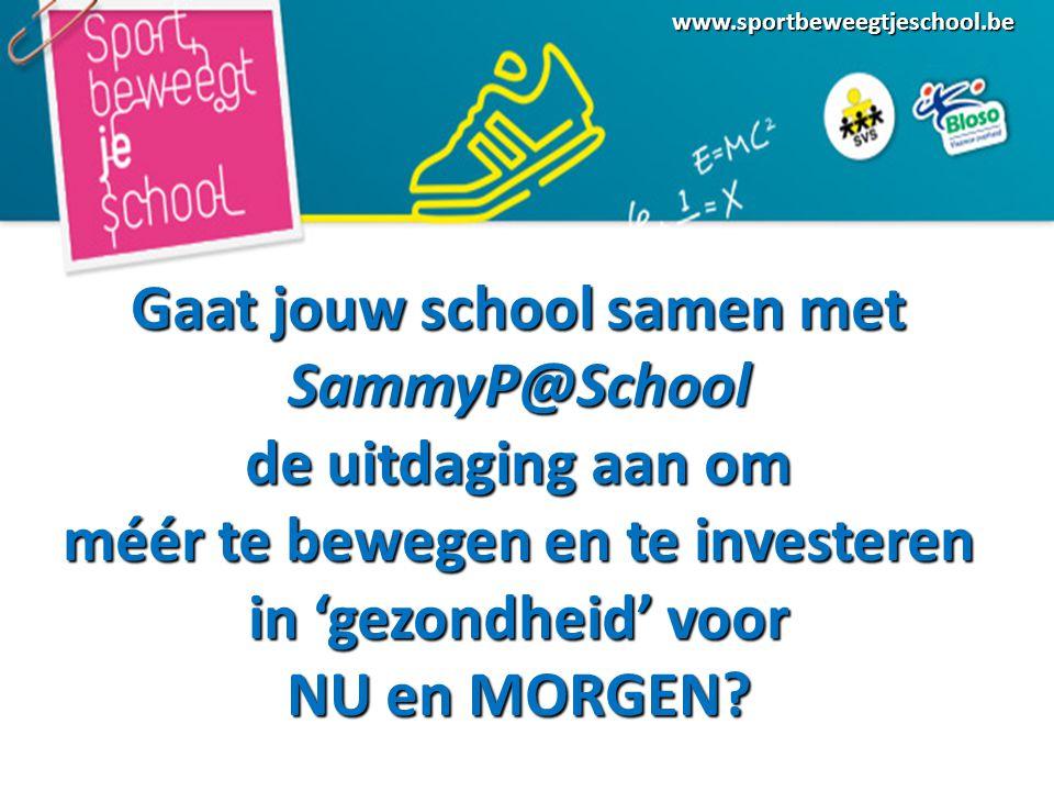www.sportbeweegtjeschool.be Gaat jouw school samen met SammyP@School de uitdaging aan om méér te bewegen en te investeren in 'gezondheid' voor NU en MORGEN?