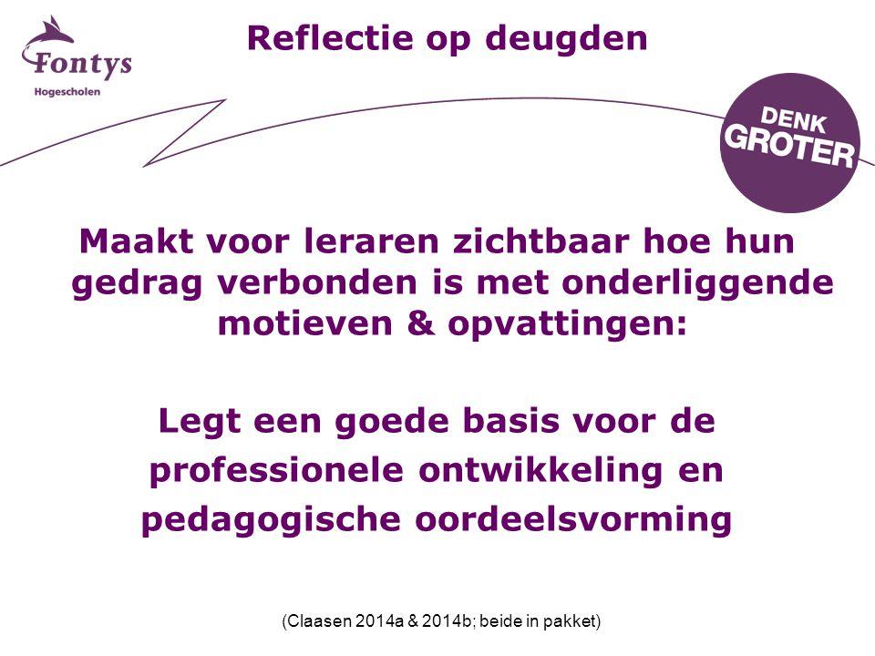 Reflectie op deugden Maakt voor leraren zichtbaar hoe hun gedrag verbonden is met onderliggende motieven & opvattingen: Legt een goede basis voor de p