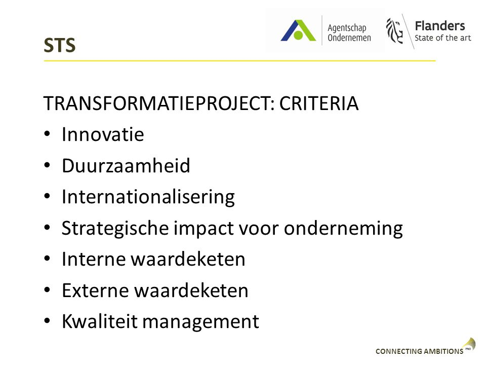 CONNECTING AMBITIONS STS TRANSFORMATIEPROJECT: CRITERIA Innovatie Duurzaamheid Internationalisering Strategische impact voor onderneming Interne waardeketen Externe waardeketen Kwaliteit management