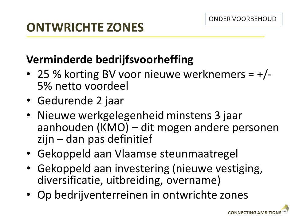 CONNECTING AMBITIONS ONTWRICHTE ZONES Verminderde bedrijfsvoorheffing 25 % korting BV voor nieuwe werknemers = +/- 5% netto voordeel Gedurende 2 jaar