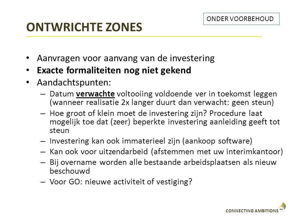 CONNECTING AMBITIONS ONTWRICHTE ZONES Aanvragen voor aanvang van de investering Exacte formaliteiten nog niet gekend Aandachtspunten: – Datum verwacht