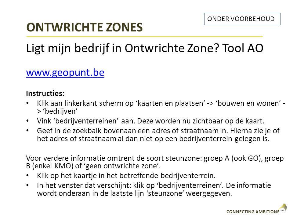 CONNECTING AMBITIONS ONTWRICHTE ZONES Ligt mijn bedrijf in Ontwrichte Zone? Tool AO ONDER VOORBEHOUD www.geopunt.be Instructies: Klik aan linkerkant s