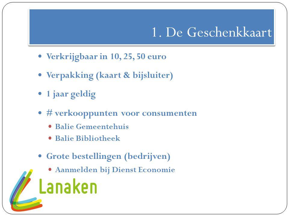 1. De Geschenkkaart Verkrijgbaar in 10, 25, 50 euro Verpakking (kaart & bijsluiter) 1 jaar geldig # verkooppunten voor consumenten Balie Gemeentehuis