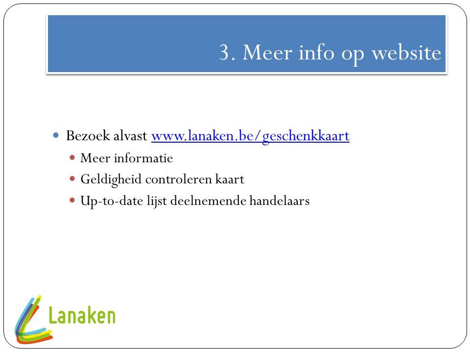 3. Meer info op website Bezoek alvast www.lanaken.be/geschenkkaartwww.lanaken.be/geschenkkaart Meer informatie Geldigheid controleren kaart Up-to-date