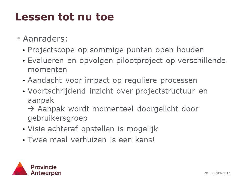 26 - 21/04/2015 Lessen tot nu toe Aanraders: Projectscope op sommige punten open houden Evalueren en opvolgen pilootproject op verschillende momenten