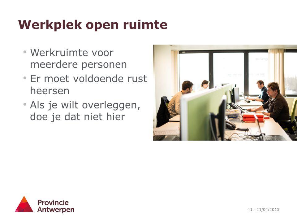 41 - 21/04/2015 Werkplek open ruimte Werkruimte voor meerdere personen Er moet voldoende rust heersen Als je wilt overleggen, doe je dat niet hier
