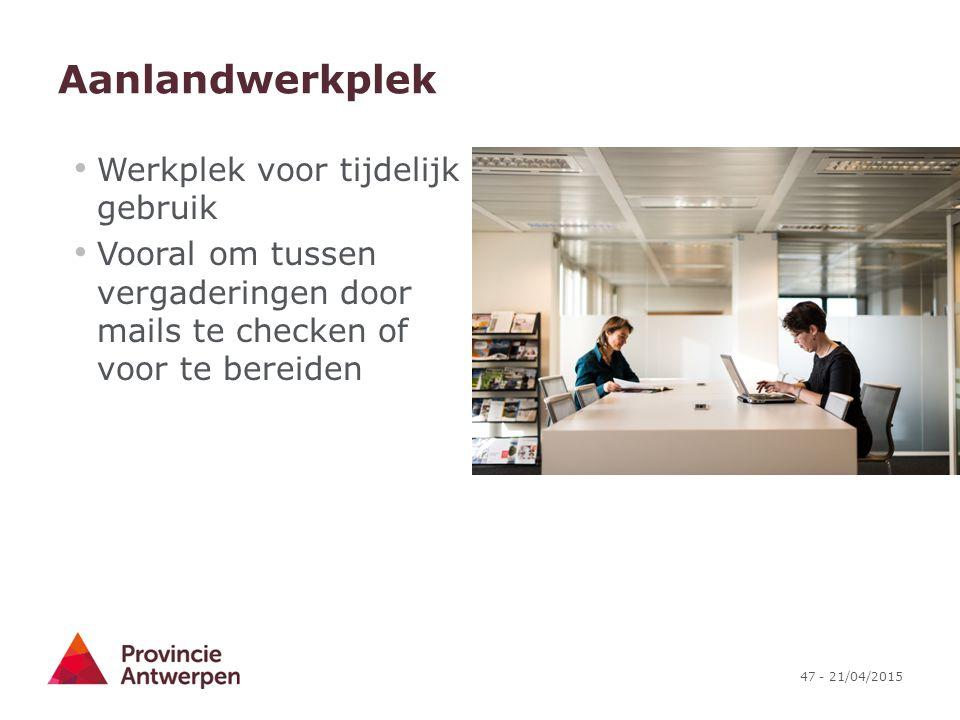 47 - 21/04/2015 Aanlandwerkplek Werkplek voor tijdelijk gebruik Vooral om tussen vergaderingen door mails te checken of voor te bereiden