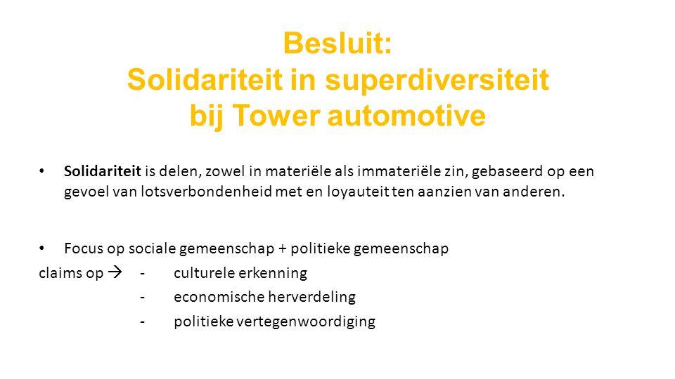 Besluit: Solidariteit in superdiversiteit bij Tower automotive Solidariteit is delen, zowel in materiële als immateriële zin, gebaseerd op een gevoel van lotsverbondenheid met en loyauteit ten aanzien van anderen.