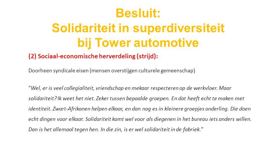 Besluit: Solidariteit in superdiversiteit bij Tower automotive (2) Sociaal-economische herverdeling (strijd): Doorheen syndicale eisen (mensen overstijgen culturele gemeenschap) Wel, er is veel collegialiteit, vriendschap en mekaar respecteren op de werkvloer.