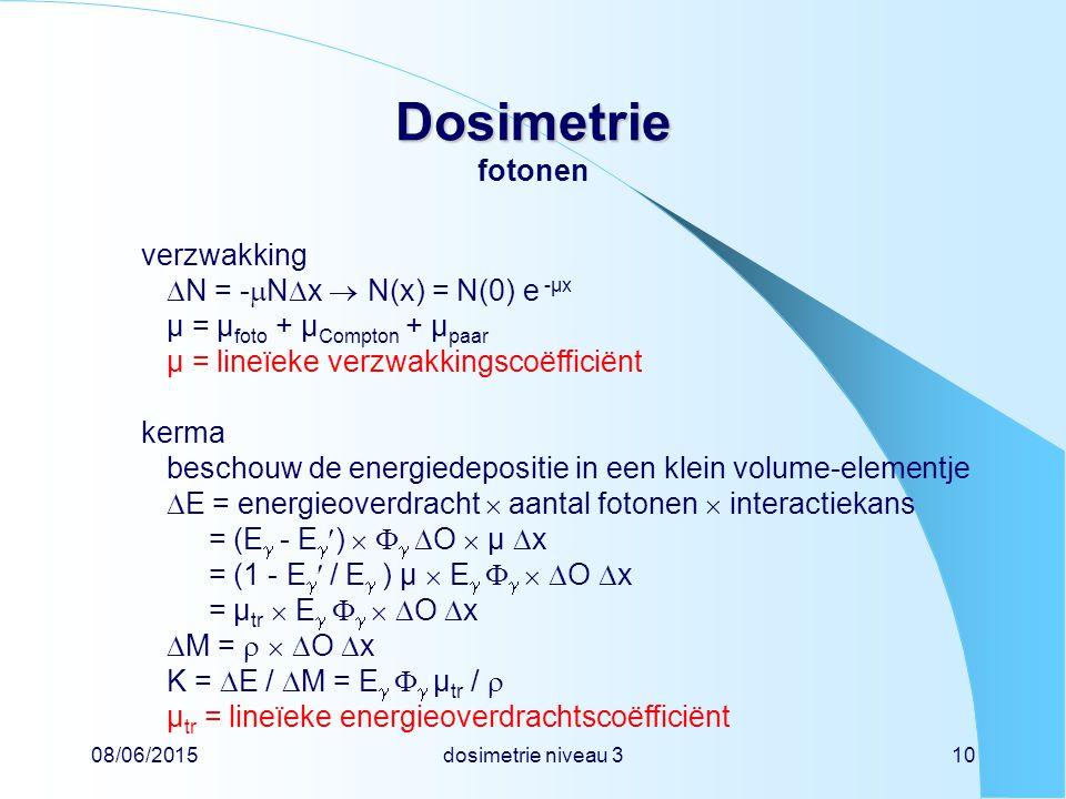 08/06/2015dosimetrie niveau 310 Dosimetrie Dosimetrie fotonen verzwakking  N = -  N  x  N(x) = N(0) e -µx µ = µ foto + µ Compton + µ paar µ = lineïeke verzwakkingscoëfficiënt kerma beschouw de energiedepositie in een klein volume-elementje  E = energieoverdracht  aantal fotonen  interactiekans = (E  - E  )     O  µ  x = (1 - E  / E  ) µ  E      O  x = µ tr  E      O  x  M =    O  x K =  E /  M = E    µ tr /  µ tr = lineïeke energieoverdrachtscoëfficiënt