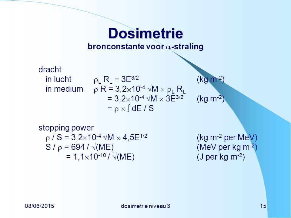 08/06/2015dosimetrie niveau 315 Dosimetrie Dosimetrie bronconstante voor  -straling dracht in lucht  L R L = 3E 3/2 (kg m -2 ) in medium  R = 3,2  10 -4  M   L R L = 3,2  10 -4  M  3E 3/2 (kg m -2 ) =    dE / S stopping power  / S = 3,2  10 -4  M  4,5E 1/2 (kg m -2 per MeV) S /  = 694 /  (ME)(MeV per kg m -2 ) = 1,1  10 -10 /  (ME)(J per kg m -2 )