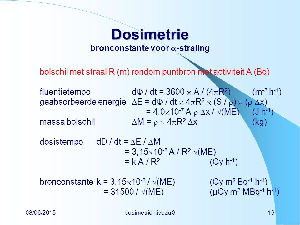 08/06/2015dosimetrie niveau 316 Dosimetrie Dosimetrie bronconstante voor  -straling bolschil met straal R (m) rondom puntbron met activiteit A (Bq) fluentietempod  / dt = 3600  A / (4  R 2 )(m -2 h -1 ) geabsorbeerde energie  E = d  / dt  4  R 2  (S /  )  (   x) = 4,0  10 -7 A   x /  (ME)(J h -1 ) massa bolschil  M =   4  R 2  x (kg) dosistempodD / dt =  E /  M = 3,15  10 -8 A / R 2  (ME) = k A / R 2 (Gy h -1 ) bronconstantek = 3,15  10 -8 /  (ME)(Gy m 2 Bq -1 h -1 ) = 31500 /  (ME)(µGy m 2 MBq -1 h -1 )
