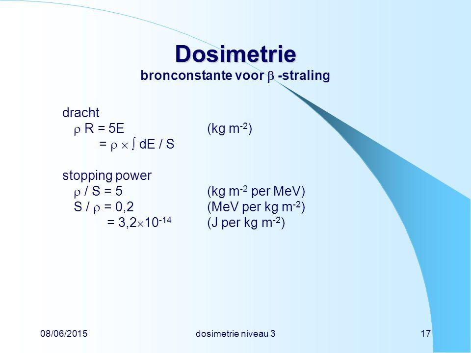 08/06/2015dosimetrie niveau 317 Dosimetrie Dosimetrie bronconstante voor  -straling dracht  R = 5E(kg m -2 ) =    dE / S stopping power  / S = 5(kg m -2 per MeV) S /  = 0,2(MeV per kg m -2 ) = 3,2  10 -14 (J per kg m -2 )