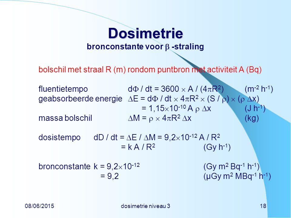 08/06/2015dosimetrie niveau 318 Dosimetrie Dosimetrie bronconstante voor  -straling bolschil met straal R (m) rondom puntbron met activiteit A (Bq) fluentietempod  / dt = 3600  A / (4  R 2 )(m -2 h -1 ) geabsorbeerde energie  E = d  / dt  4  R 2  (S /  )  (   x) = 1,15  10 -10 A   x(J h -1 ) massa bolschil  M =   4  R 2  x(kg) dosistempodD / dt =  E /  M = 9,2  10 -12 A / R 2 = k A / R 2 (Gy h -1 ) bronconstantek = 9,2  10 -12 (Gy m 2 Bq -1 h -1 ) = 9,2(µGy m 2 MBq -1 h -1 )
