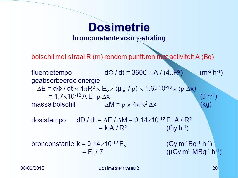 08/06/2015dosimetrie niveau 320 Dosimetrie Dosimetrie bronconstante voor  -straling bolschil met straal R (m) rondom puntbron met activiteit A (Bq) fluentietempod  / dt = 3600  A / (4  R 2 ) (m -2 h -1 ) geabsorbeerde energie  E = d  / dt  4  R 2  E   (µ en /  )  1,6  10 -13  (   x) = 1,7  10 -12 A E    x(J h -1 ) massa bolschil  M =   4  R 2  x(kg) dosistempodD / dt =  E /  M = 0,14  10 -12 E  A / R 2 = k A / R 2 (Gy h -1 ) bronconstantek = 0,14  10 -12 E  (Gy m 2 Bq -1 h -1 ) = E  / 7(µGy m 2 MBq -1 h -1 )