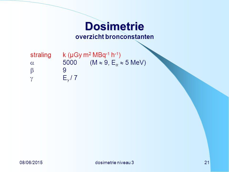 08/06/2015dosimetrie niveau 321 Dosimetrie Dosimetrie overzicht bronconstanten stralingk (µGy m 2 MBq -1 h -1 )  5000(M  9, E   5 MeV)  9  E  / 7