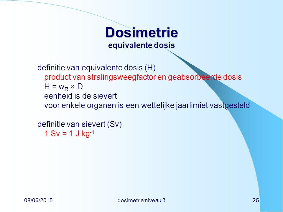 08/06/2015dosimetrie niveau 325 Dosimetrie Dosimetrie equivalente dosis definitie van equivalente dosis (H) product van stralingsweegfactor en geabsorbeerde dosis H = w R × D eenheid is de sievert voor enkele organen is een wettelijke jaarlimiet vastgesteld definitie van sievert (Sv) 1 Sv = 1 J kg -1