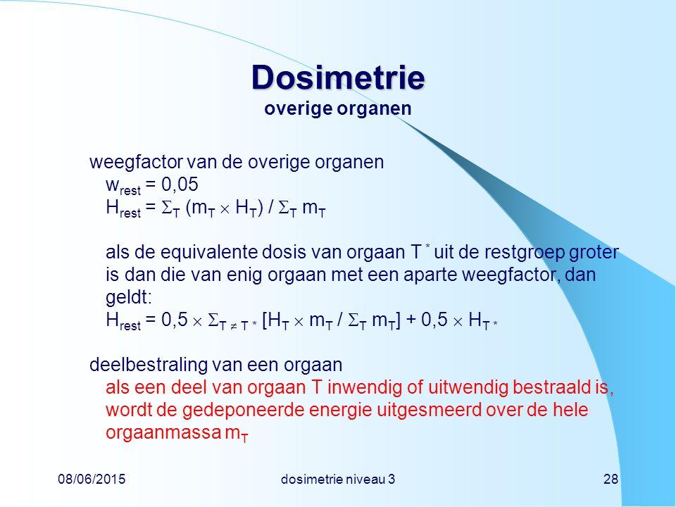 08/06/2015dosimetrie niveau 328 Dosimetrie Dosimetrie overige organen weegfactor van de overige organen w rest = 0,05 H rest =  T (m T  H T ) /  T m T als de equivalente dosis van orgaan T * uit de restgroep groter is dan die van enig orgaan met een aparte weegfactor, dan geldt: H rest = 0,5   T  T * [H T  m T /  T m T ] + 0,5  H T * deelbestraling van een orgaan als een deel van orgaan T inwendig of uitwendig bestraald is, wordt de gedeponeerde energie uitgesmeerd over de hele orgaanmassa m T