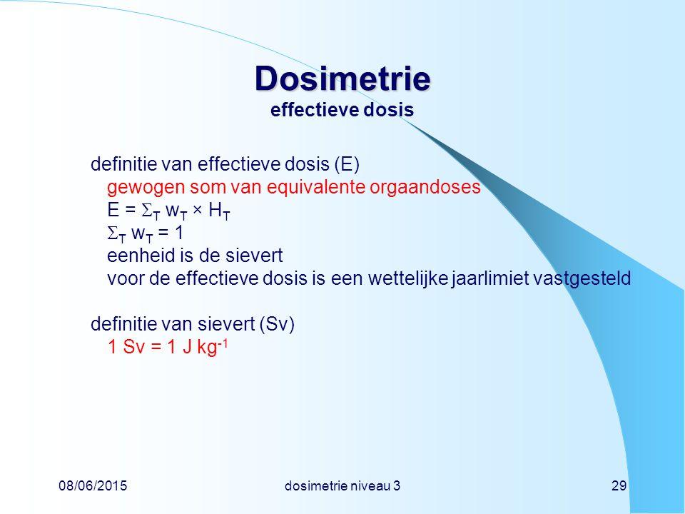 08/06/2015dosimetrie niveau 329 Dosimetrie Dosimetrie effectieve dosis definitie van effectieve dosis (E) gewogen som van equivalente orgaandoses E =  T w T × H T  T w T = 1 eenheid is de sievert voor de effectieve dosis is een wettelijke jaarlimiet vastgesteld definitie van sievert (Sv) 1 Sv = 1 J kg -1