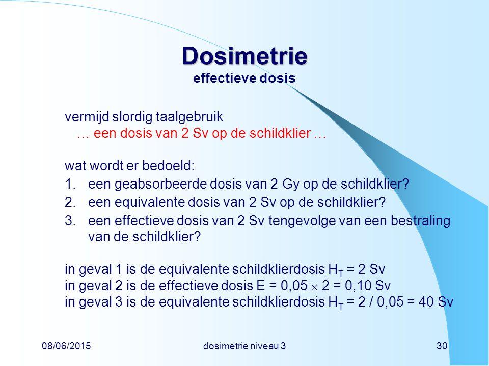08/06/2015dosimetrie niveau 330 Dosimetrie Dosimetrie effectieve dosis vermijd slordig taalgebruik … een dosis van 2 Sv op de schildklier … wat wordt er bedoeld: 1.een geabsorbeerde dosis van 2 Gy op de schildklier.
