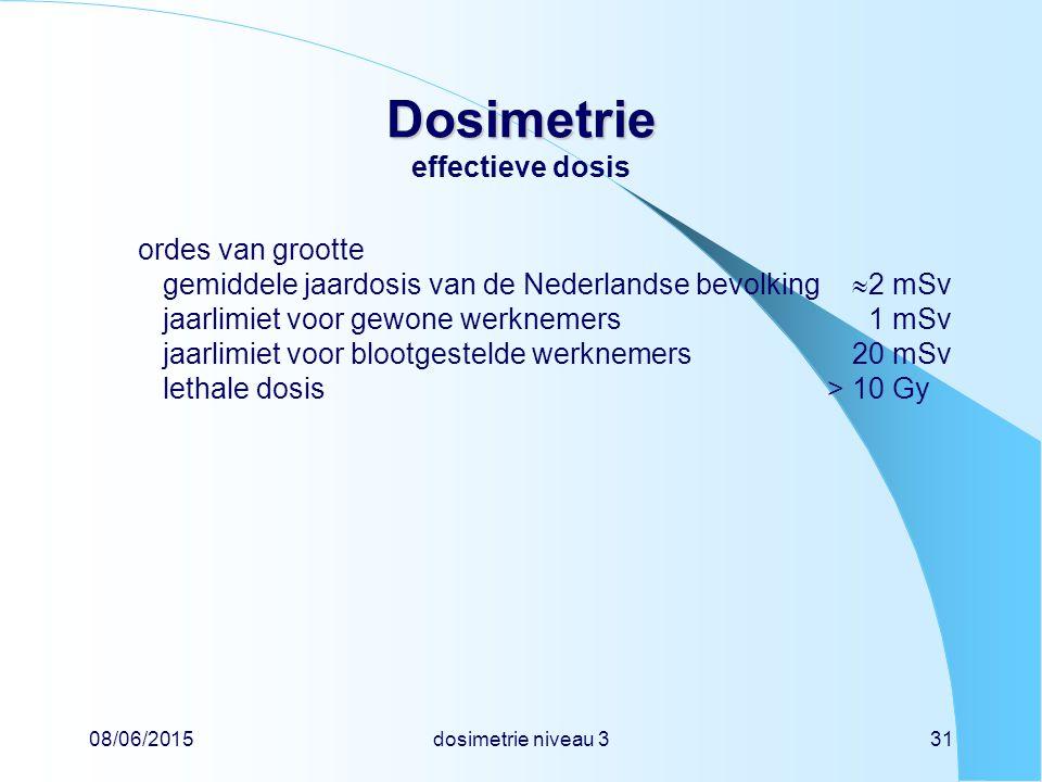 08/06/2015dosimetrie niveau 331 Dosimetrie Dosimetrie effectieve dosis ordes van grootte gemiddele jaardosis van de Nederlandse bevolking  2 mSv jaarlimiet voor gewone werknemers 1 mSv jaarlimiet voor blootgestelde werknemers20 mSv lethale dosis> 10 Gy