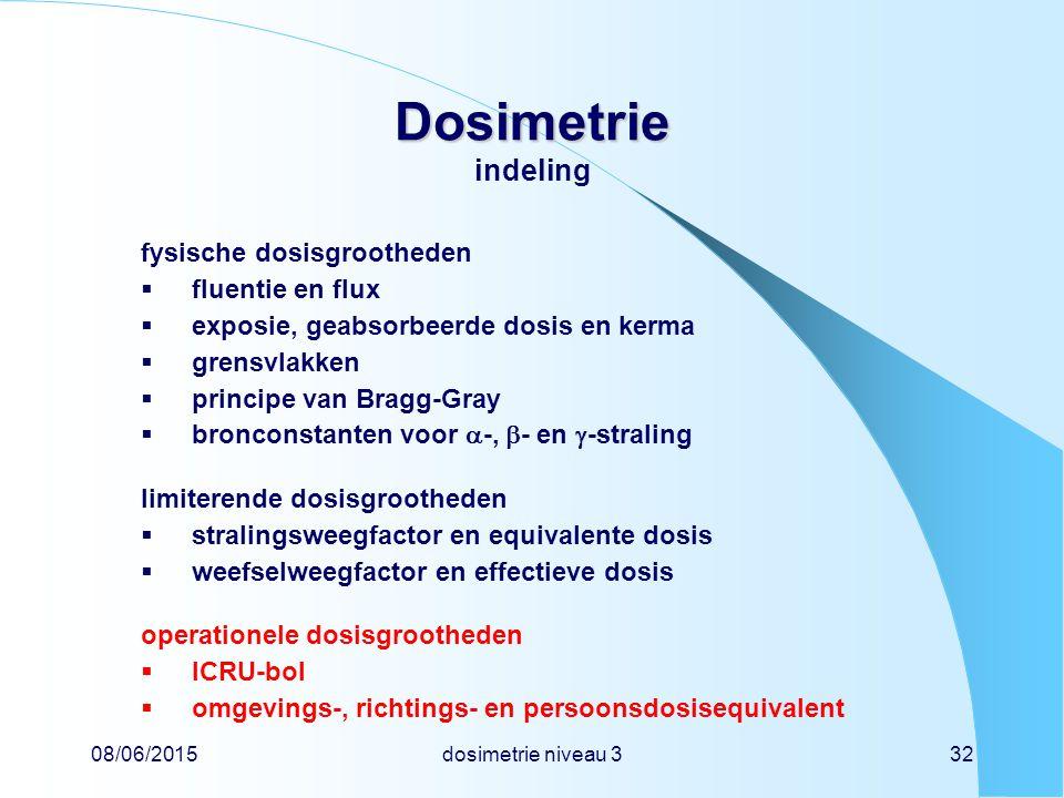08/06/2015dosimetrie niveau 332 Dosimetrie Dosimetrie indeling fysische dosisgrootheden  fluentie en flux  exposie, geabsorbeerde dosis en kerma  grensvlakken  principe van Bragg-Gray  bronconstanten voor  -,  - en  -straling limiterende dosisgrootheden  stralingsweegfactor en equivalente dosis  weefselweegfactor en effectieve dosis operationele dosisgrootheden  ICRU-bol  omgevings-, richtings- en persoonsdosisequivalent