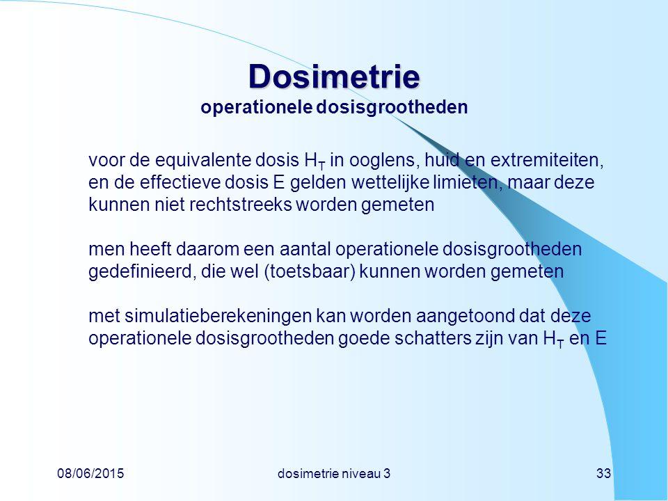 08/06/2015dosimetrie niveau 333 Dosimetrie Dosimetrie operationele dosisgrootheden voor de equivalente dosis H T in ooglens, huid en extremiteiten, en de effectieve dosis E gelden wettelijke limieten, maar deze kunnen niet rechtstreeks worden gemeten men heeft daarom een aantal operationele dosisgrootheden gedefinieerd, die wel (toetsbaar) kunnen worden gemeten met simulatieberekeningen kan worden aangetoond dat deze operationele dosisgrootheden goede schatters zijn van H T en E
