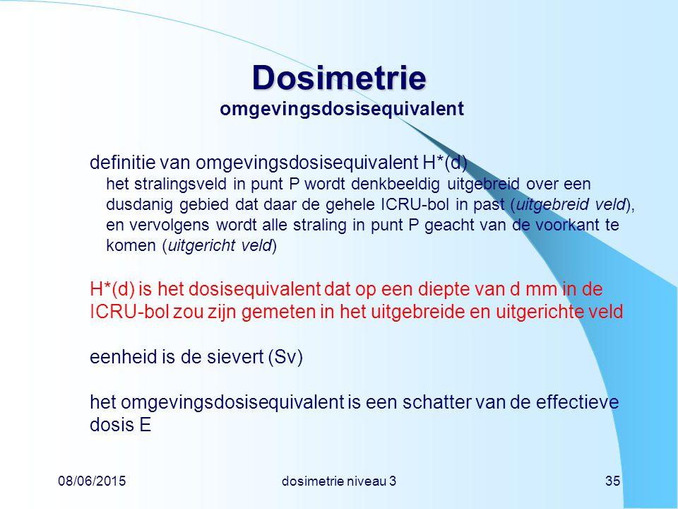 08/06/2015dosimetrie niveau 335 Dosimetrie Dosimetrie omgevingsdosisequivalent definitie van omgevingsdosisequivalent H*(d) het stralingsveld in punt P wordt denkbeeldig uitgebreid over een dusdanig gebied dat daar de gehele ICRU-bol in past (uitgebreid veld), en vervolgens wordt alle straling in punt P geacht van de voorkant te komen (uitgericht veld) H*(d) is het dosisequivalent dat op een diepte van d mm in de ICRU-bol zou zijn gemeten in het uitgebreide en uitgerichte veld eenheid is de sievert (Sv) het omgevingsdosisequivalent is een schatter van de effectieve dosis E