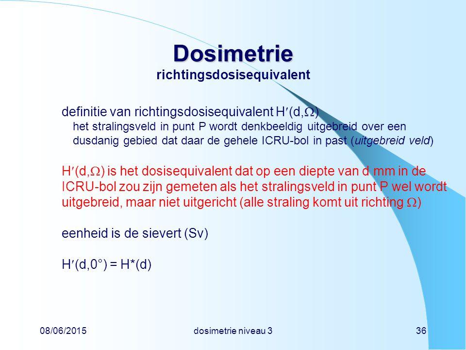 08/06/2015dosimetrie niveau 336 Dosimetrie Dosimetrie richtingsdosisequivalent definitie van richtingsdosisequivalent H(d,  ) het stralingsveld in punt P wordt denkbeeldig uitgebreid over een dusdanig gebied dat daar de gehele ICRU-bol in past (uitgebreid veld) H(d,  ) is het dosisequivalent dat op een diepte van d mm in de ICRU-bol zou zijn gemeten als het stralingsveld in punt P wel wordt uitgebreid, maar niet uitgericht (alle straling komt uit richting  ) eenheid is de sievert (Sv) H(d,0°) = H*(d)