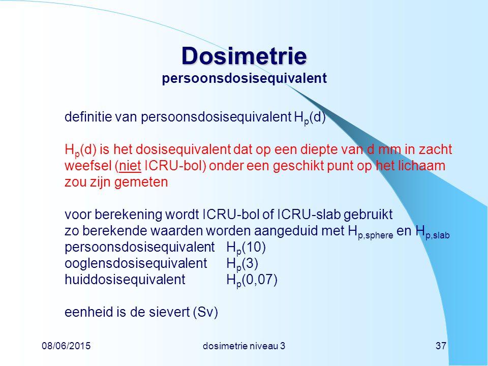 08/06/2015dosimetrie niveau 337 Dosimetrie Dosimetrie persoonsdosisequivalent definitie van persoonsdosisequivalent H p (d) H p (d) is het dosisequivalent dat op een diepte van d mm in zacht weefsel (niet ICRU-bol) onder een geschikt punt op het lichaam zou zijn gemeten voor berekening wordt ICRU-bol of ICRU-slab gebruikt zo berekende waarden worden aangeduid met H p,sphere en H p,slab persoonsdosisequivalentH p (10) ooglensdosisequivalentH p (3) huiddosisequivalentH p (0,07) eenheid is de sievert (Sv)
