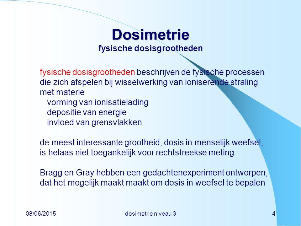 08/06/2015dosimetrie niveau 34 Dosimetrie Dosimetrie fysische dosisgrootheden fysische dosisgrootheden beschrijven de fysische processen die zich afspelen bij wisselwerking van ioniserende straling met materie vorming van ionisatielading depositie van energie invloed van grensvlakken de meest interessante grootheid, dosis in menselijk weefsel, is helaas niet toegankelijk voor rechtstreekse meting Bragg en Gray hebben een gedachtenexperiment ontworpen, dat het mogelijk maakt maakt om dosis in weefsel te bepalen