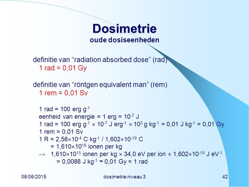 08/06/2015dosimetrie niveau 342 Dosimetrie Dosimetrie oude dosiseenheden definitie van radiation absorbed dose (rad) 1 rad = 0,01 Gy definitie van röntgen equivalent man (rem) 1 rem = 0,01 Sv 1 rad = 100 erg g -1 eenheid van energie = 1 erg = 10 -7 J 1 rad = 100 erg g -1  10 -7 J erg -1  10 3 g kg -1 = 0,01 J kg -1 = 0,01 Gy 1 rem = 0,01 Sv 1 R = 2,58  10 -4 C kg -1 / 1,602  10 -19 C = 1,610  10 16 ionen per kg  1,610  10 15 ionen per kg  34,0 eV per ion  1,602  10 -19 J eV -1 = 0,0088 J kg -1  0,01 Gy = 1 rad
