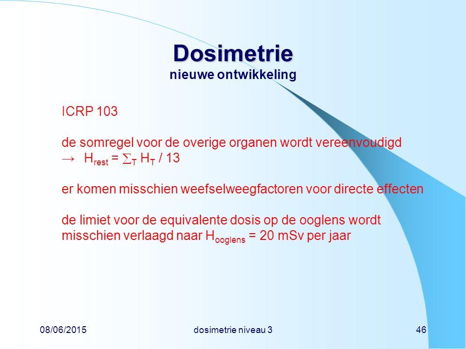08/06/2015dosimetrie niveau 346 Dosimetrie Dosimetrie nieuwe ontwikkeling ICRP 103 de somregel voor de overige organen wordt vereenvoudigd →H rest = 