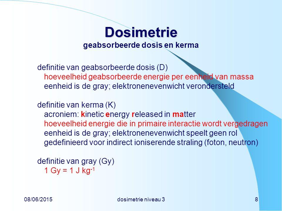 08/06/2015dosimetrie niveau 38 Dosimetrie Dosimetrie geabsorbeerde dosis en kerma definitie van geabsorbeerde dosis (D) hoeveelheid geabsorbeerde energie per eenheid van massa eenheid is de gray; elektronenevenwicht verondersteld definitie van kerma (K) acroniem: kinetic energy released in matter hoeveelheid energie die in primaire interactie wordt vergedragen eenheid is de gray; elektronenevenwicht speelt geen rol gedefinieerd voor indirect ioniserende straling (foton, neutron) definitie van gray (Gy) 1 Gy = 1 J kg -1