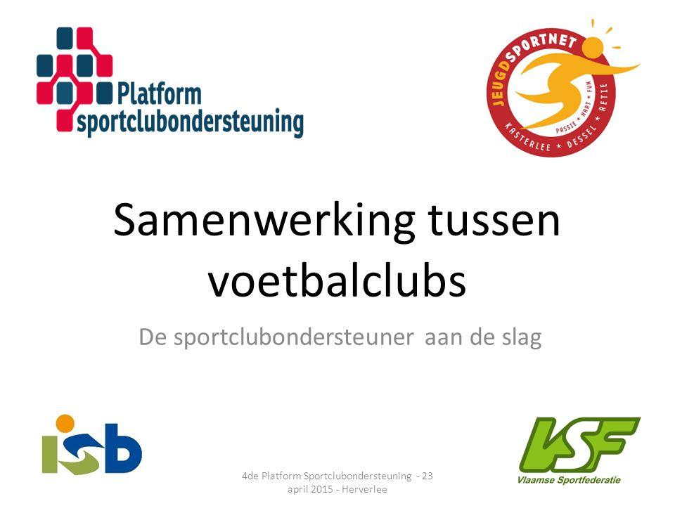 Samenwerking tussen voetbalclubs De sportclubondersteuner aan de slag 4de Platform Sportclubondersteuning - 23 april 2015 - Herverlee