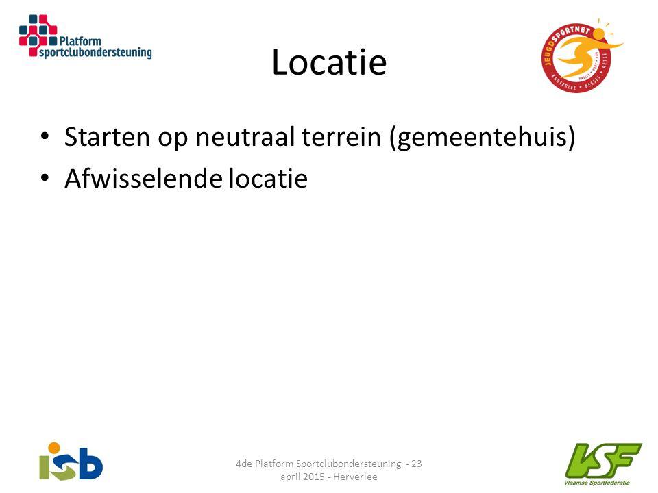 Locatie Starten op neutraal terrein (gemeentehuis) Afwisselende locatie 4de Platform Sportclubondersteuning - 23 april 2015 - Herverlee