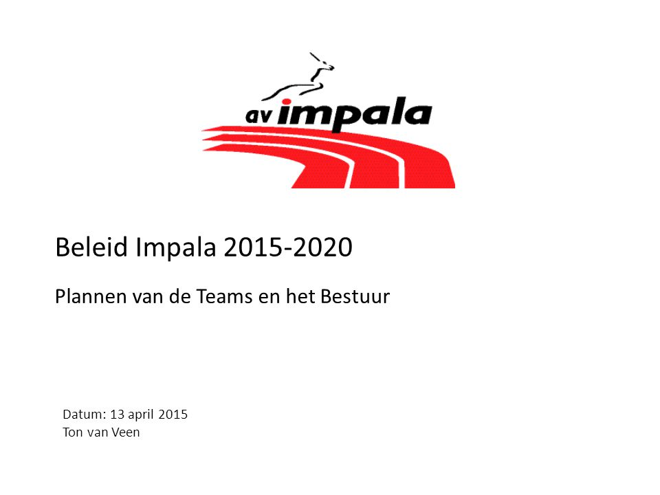 Beleid Impala 2015-2020 Plannen van de Teams en het Bestuur Datum: 13 april 2015 Ton van Veen