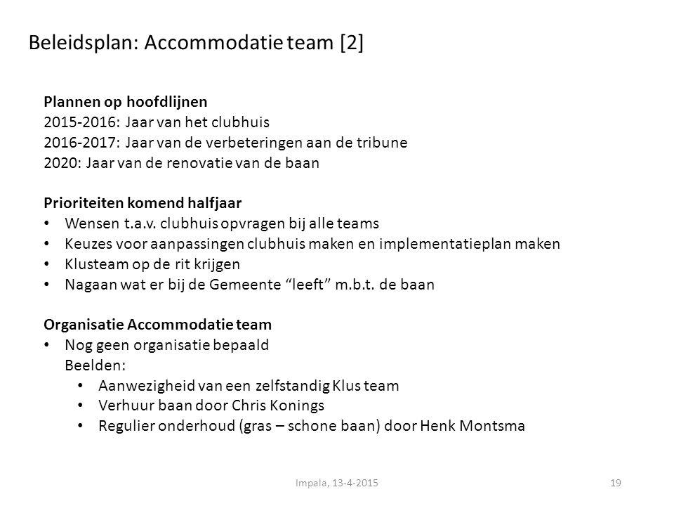 Beleidsplan: Accommodatie team [2] Impala, 13-4-201519 Plannen op hoofdlijnen 2015-2016: Jaar van het clubhuis 2016-2017: Jaar van de verbeteringen aan de tribune 2020: Jaar van de renovatie van de baan Prioriteiten komend halfjaar Wensen t.a.v.