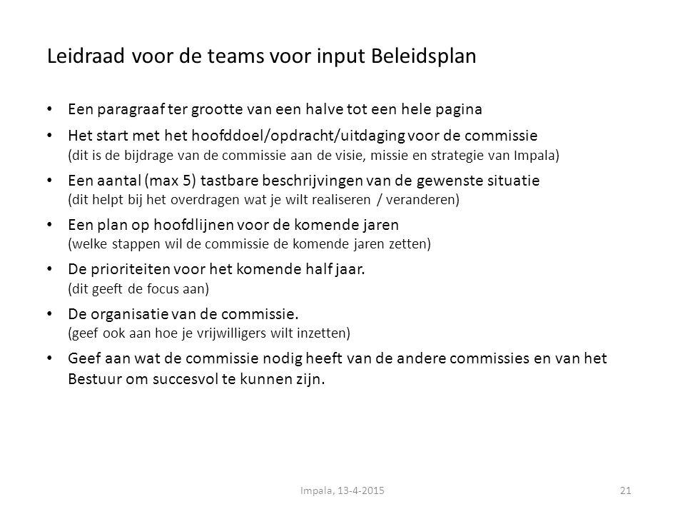Leidraad voor de teams voor input Beleidsplan 21 Een paragraaf ter grootte van een halve tot een hele pagina Het start met het hoofddoel/opdracht/uitdaging voor de commissie (dit is de bijdrage van de commissie aan de visie, missie en strategie van Impala) Een aantal (max 5) tastbare beschrijvingen van de gewenste situatie (dit helpt bij het overdragen wat je wilt realiseren / veranderen) Een plan op hoofdlijnen voor de komende jaren (welke stappen wil de commissie de komende jaren zetten) De prioriteiten voor het komende half jaar.