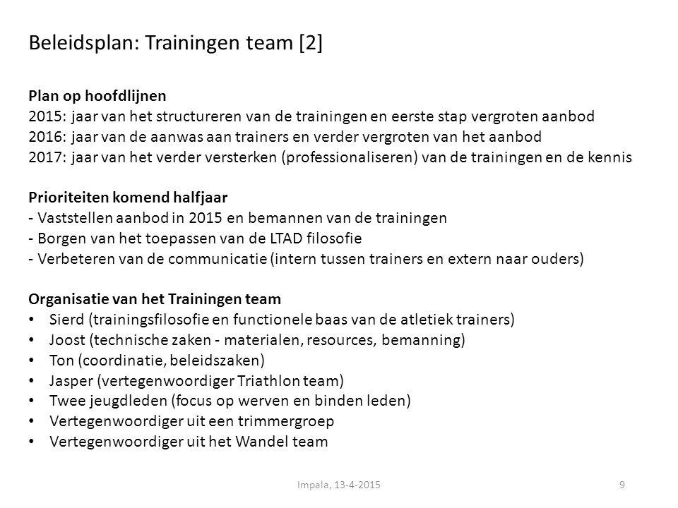 Beleidsplan: Trainingen team [2] 9 Plan op hoofdlijnen 2015: jaar van het structureren van de trainingen en eerste stap vergroten aanbod 2016: jaar van de aanwas aan trainers en verder vergroten van het aanbod 2017: jaar van het verder versterken (professionaliseren) van de trainingen en de kennis Prioriteiten komend halfjaar - Vaststellen aanbod in 2015 en bemannen van de trainingen - Borgen van het toepassen van de LTAD filosofie - Verbeteren van de communicatie (intern tussen trainers en extern naar ouders) Organisatie van het Trainingen team Sierd (trainingsfilosofie en functionele baas van de atletiek trainers) Joost (technische zaken - materialen, resources, bemanning) Ton (coordinatie, beleidszaken) Jasper (vertegenwoordiger Triathlon team) Twee jeugdleden (focus op werven en binden leden) Vertegenwoordiger uit een trimmergroep Vertegenwoordiger uit het Wandel team Impala, 13-4-2015