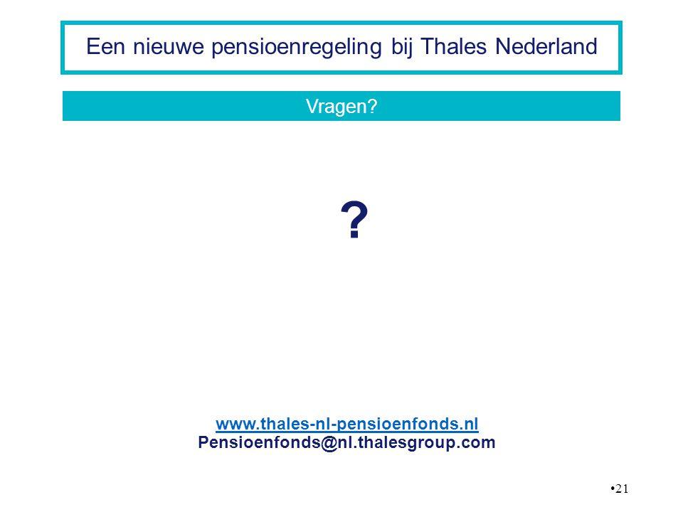 21 Een nieuwe pensioenregeling bij Thales Nederland ? www.thales-nl-pensioenfonds.nl Pensioenfonds@nl.thalesgroup.com Vragen?