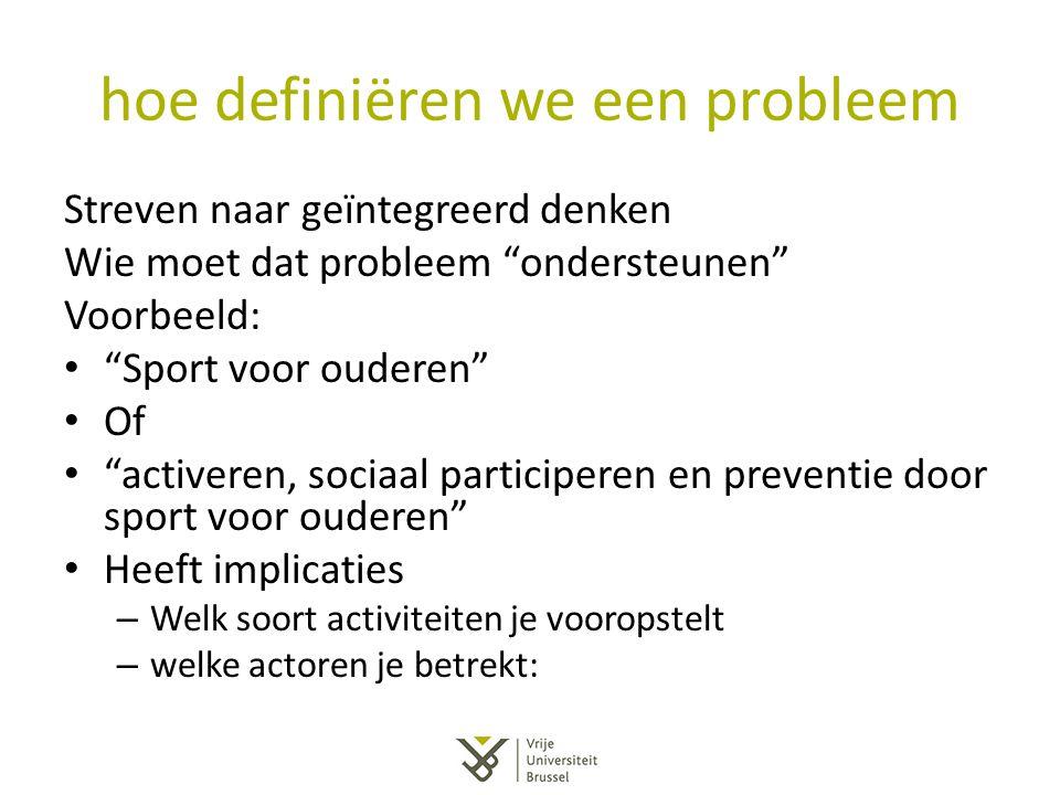 """hoe definiëren we een probleem Streven naar geïntegreerd denken Wie moet dat probleem """"ondersteunen"""" Voorbeeld: """"Sport voor ouderen"""" Of """"activeren, so"""