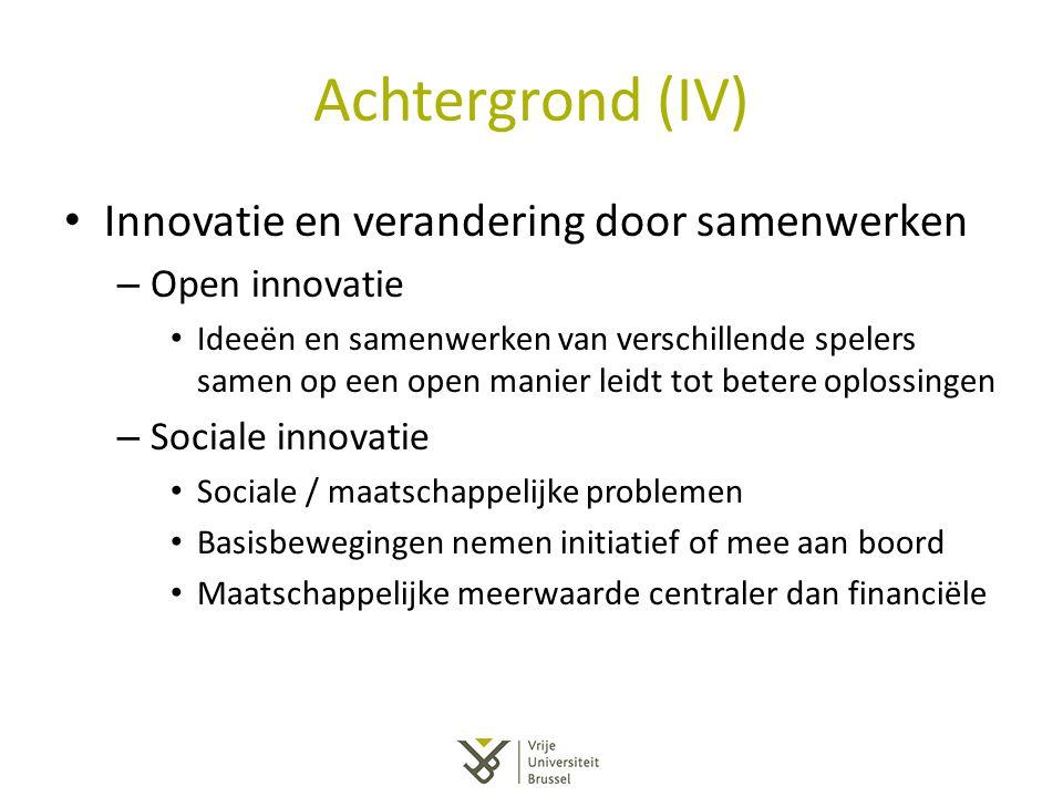 Achtergrond (IV) Innovatie en verandering door samenwerken – Open innovatie Ideeën en samenwerken van verschillende spelers samen op een open manier l