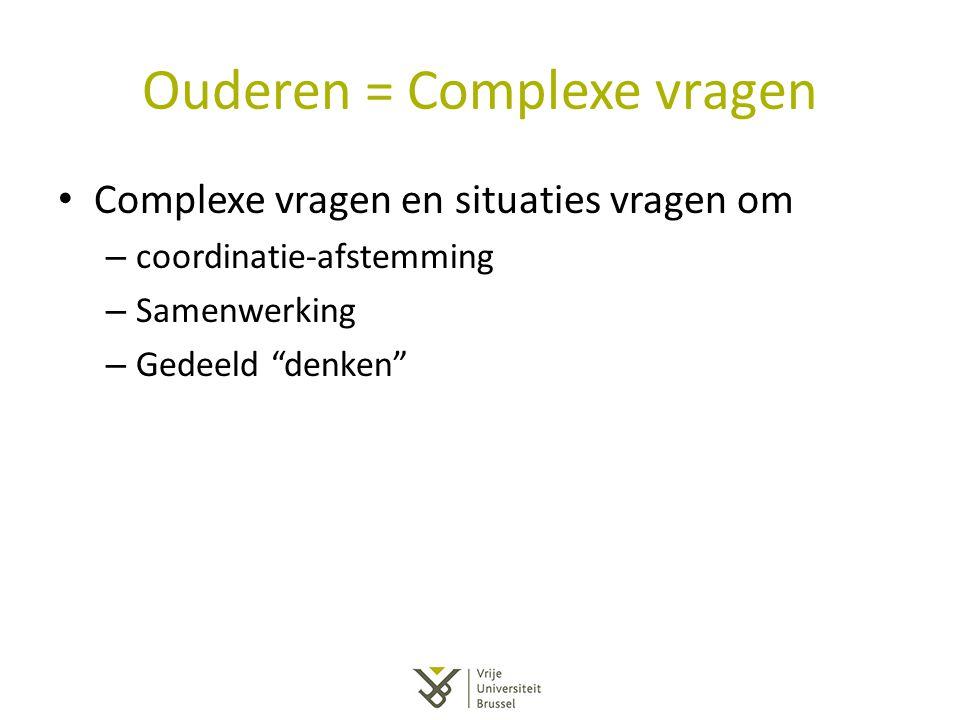 """Ouderen = Complexe vragen Complexe vragen en situaties vragen om – coordinatie-afstemming – Samenwerking – Gedeeld """"denken"""""""
